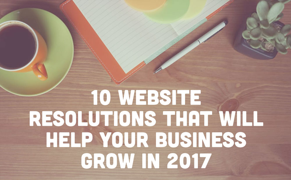 10 Website Resolutions that will Help Your Business Grow in 2017